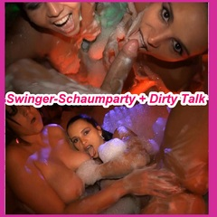 Swinger-Schaumparty + DirtyTalk - Swinger-Luder